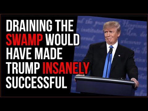 Trump Could Have Been INSANELY Successful, He NEEDED To Drain The Swamp